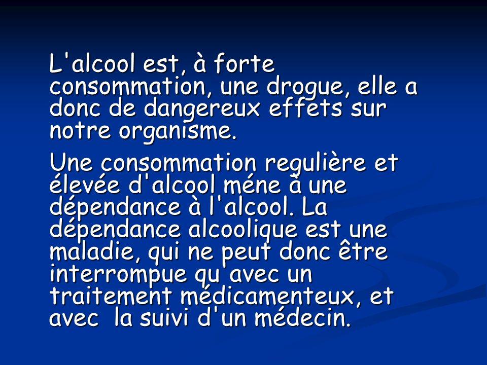 L alcool est, à forte consommation, une drogue, elle a donc de dangereux effets sur notre organisme.
