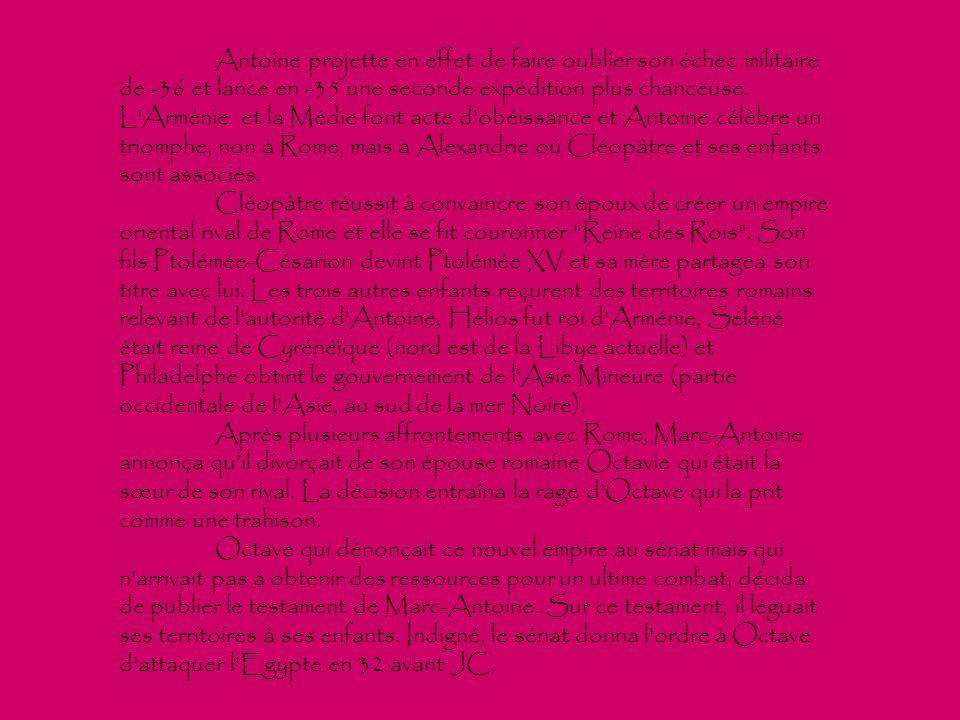 Antoine projette en effet de faire oublier son échec militaire de -36 et lance en -35 une seconde expédition plus chanceuse. L Arménie et la Médie font acte d obéissance et Antoine célèbre un triomphe, non à Rome, mais à Alexandrie où Cléopâtre et ses enfants sont associés.