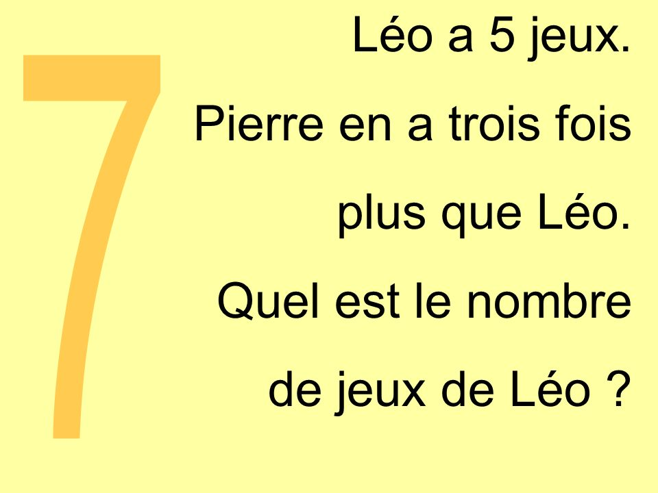 Léo a 5 jeux. Pierre en a trois fois plus que Léo. Quel est le nombre