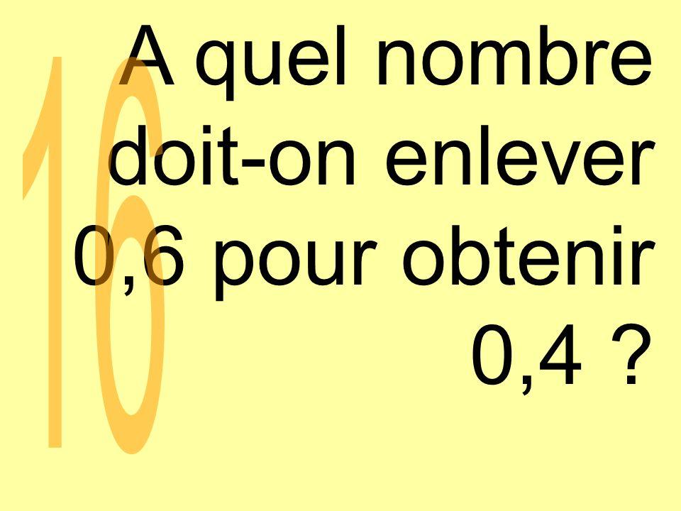 A quel nombre doit-on enlever 0,6 pour obtenir 0,4