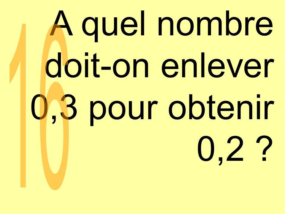 A quel nombre doit-on enlever 0,3 pour obtenir 0,2