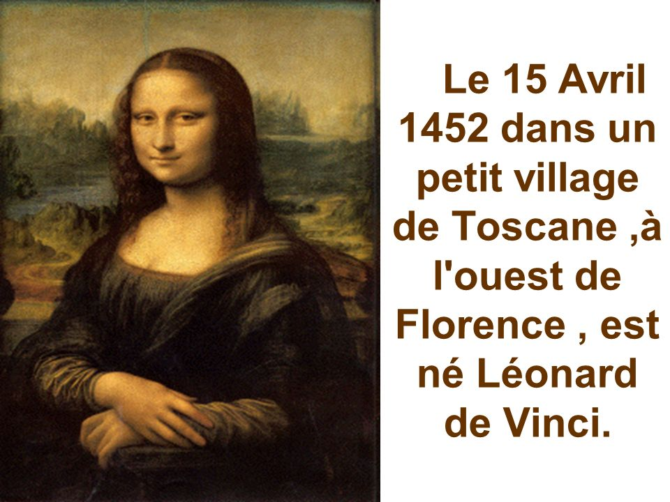 Le 15 Avril 1452 dans un petit village de Toscane ,à l ouest de Florence , est né Léonard de Vinci.