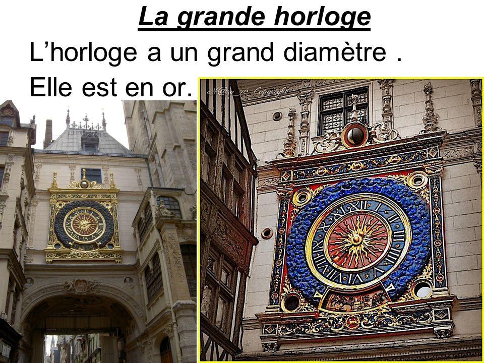 La grande horloge L'horloge a un grand diamètre . Elle est en or.