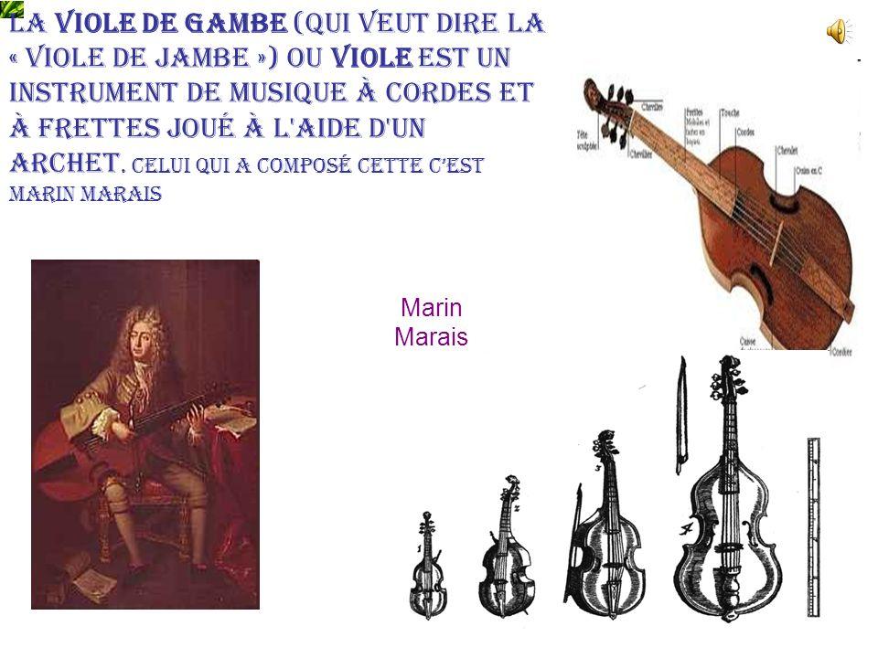 La viole de gambe (qui veut dire la « viole de jambe ») ou viole est un instrument de musique à cordes et à frettes joué à l aide d un archet. Celui qui a composé cette c'est Marin Marais