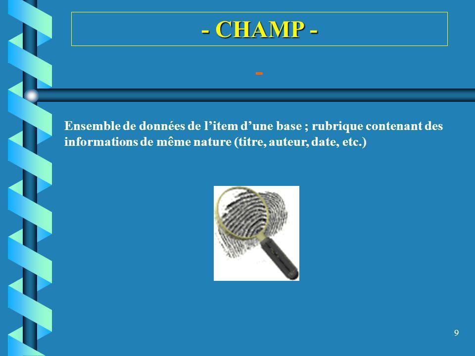 - CHAMP - - Ensemble de données de l'item d'une base ; rubrique contenant des informations de même nature (titre, auteur, date, etc.)