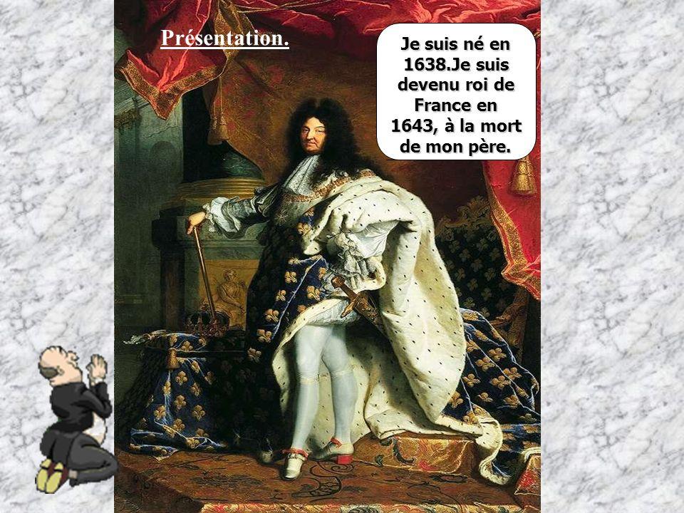 Présentation. Je suis né en 1638.Je suis devenu roi de France en 1643, à la mort de mon père.