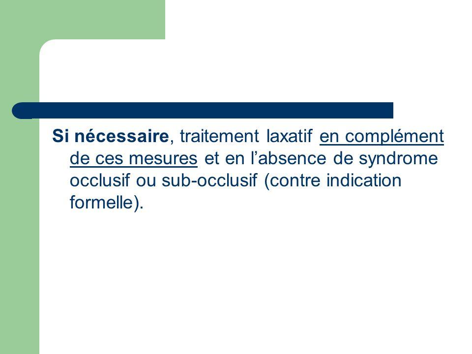Si nécessaire, traitement laxatif en complément de ces mesures et en l'absence de syndrome occlusif ou sub-occlusif (contre indication formelle).