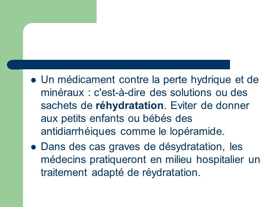 Un médicament contre la perte hydrique et de minéraux : c est-à-dire des solutions ou des sachets de réhydratation. Eviter de donner aux petits enfants ou bébés des antidiarrhéiques comme le lopéramide.