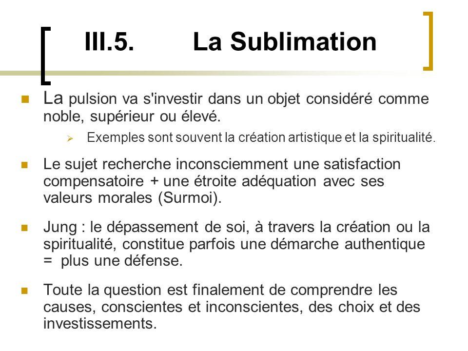 III.5. La Sublimation La pulsion va s investir dans un objet considéré comme noble, supérieur ou élevé.
