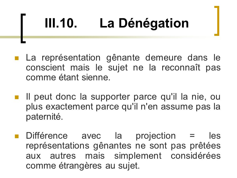 III.10. La Dénégation La représentation gênante demeure dans le conscient mais le sujet ne la reconnaît pas comme étant sienne.