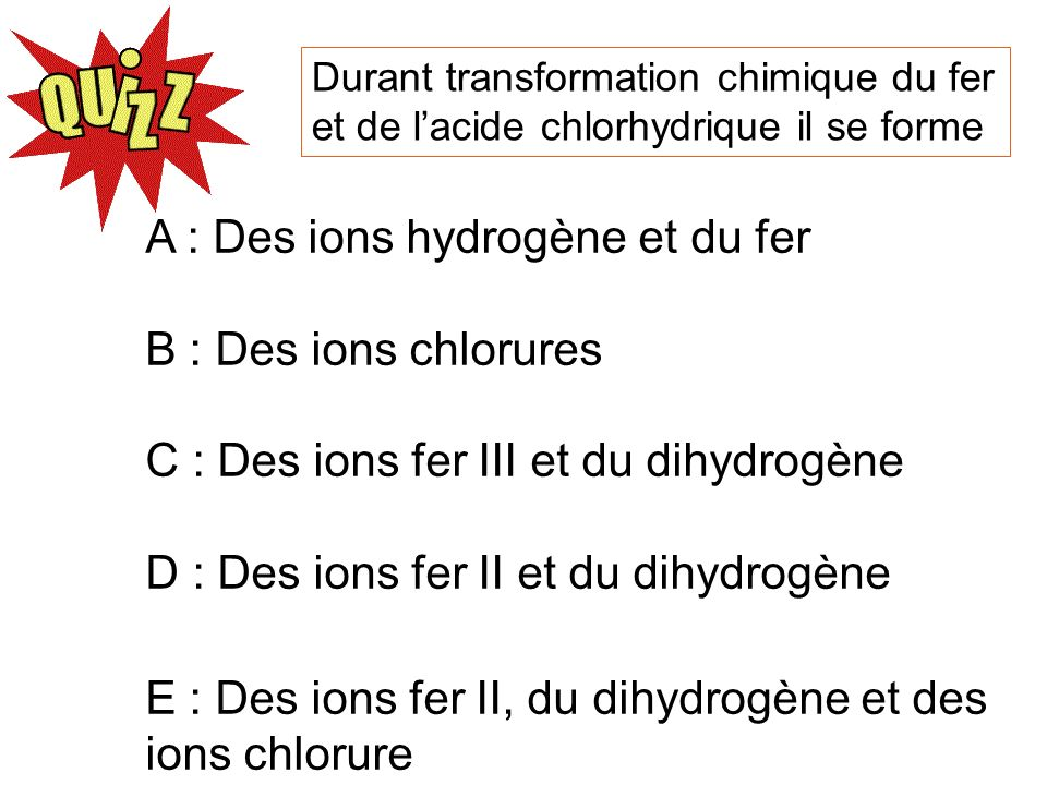 A : Des ions hydrogène et du fer B : Des ions chlorures