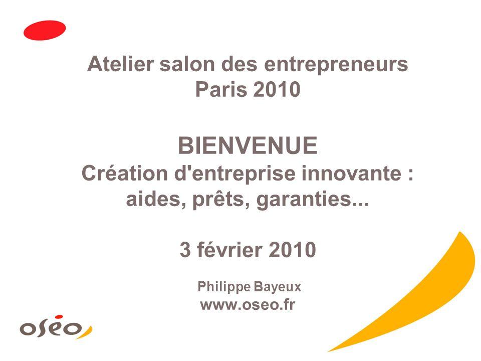 Atelier salon des entrepreneurs Paris 2010 BIENVENUE Création d entreprise innovante : aides, prêts, garanties...