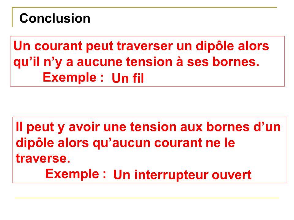 Conclusion Un courant peut traverser un dipôle alors qu'il n'y a aucune tension à ses bornes. Exemple :