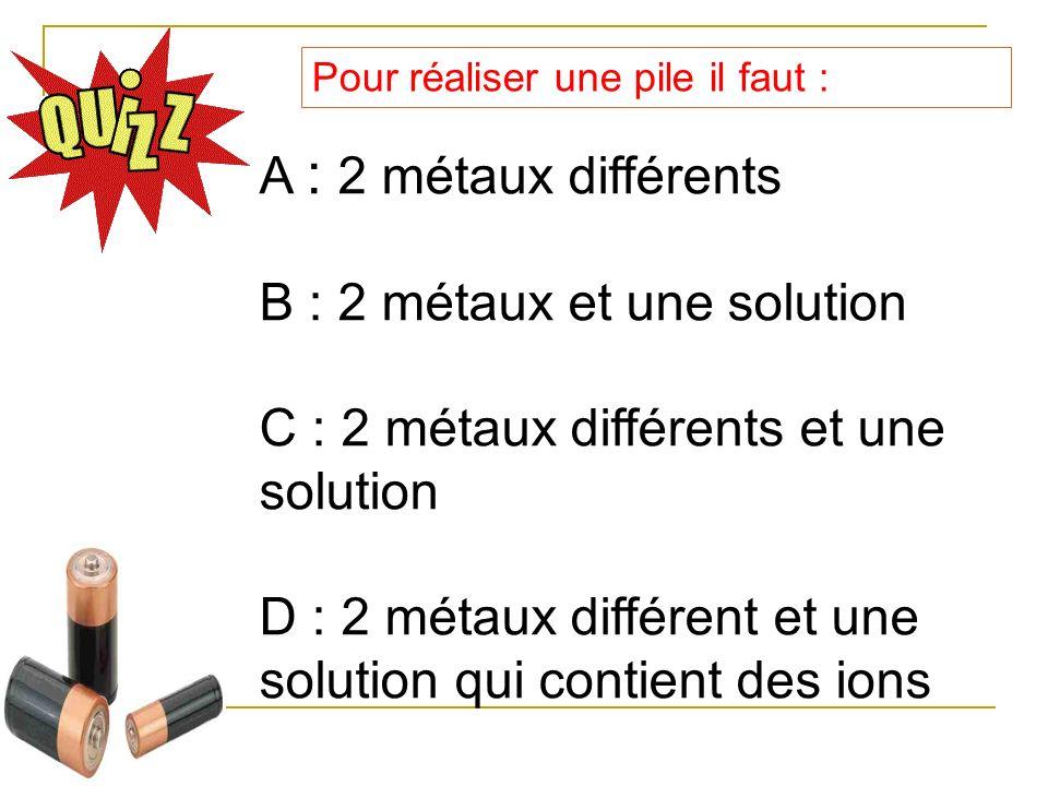 B : 2 métaux et une solution C : 2 métaux différents et une solution