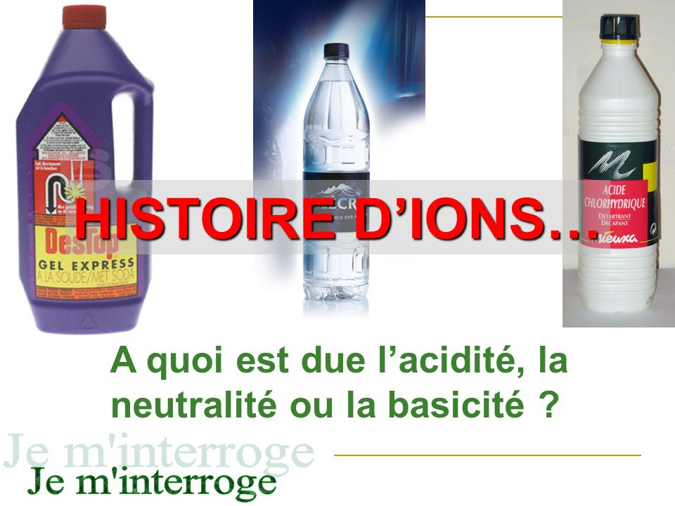 HISTOIRE D'IONS… A quoi est due l'acidité, la neutralité ou la basicité Je m interroge
