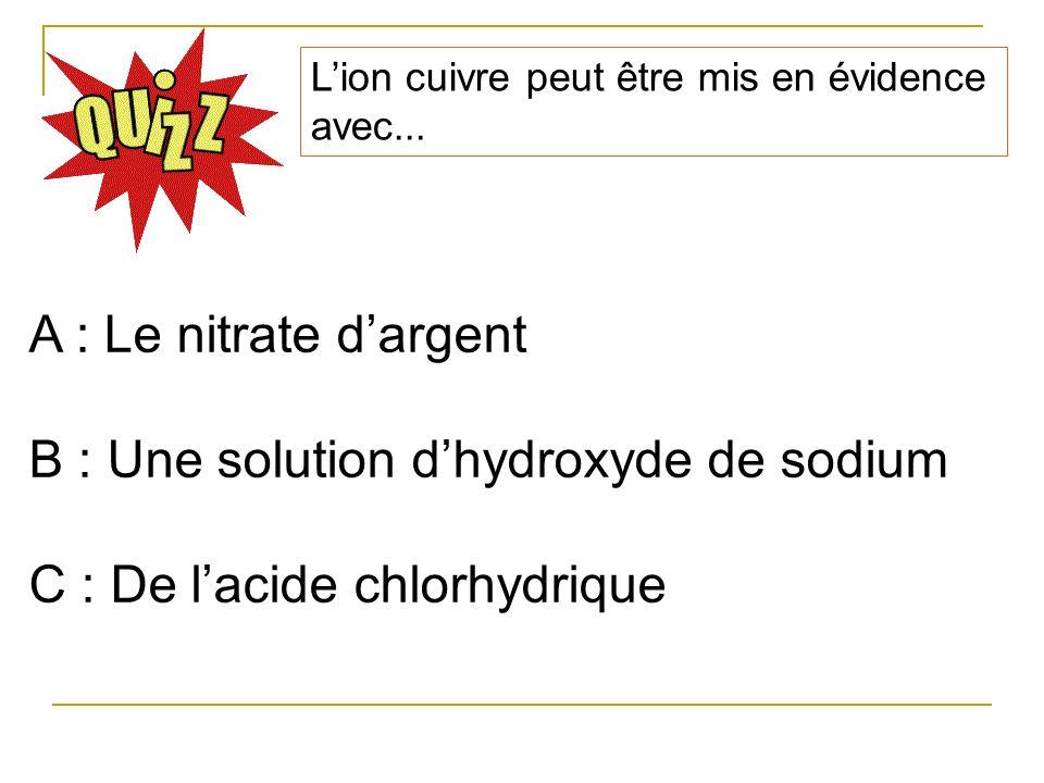B : Une solution d'hydroxyde de sodium C : De l'acide chlorhydrique