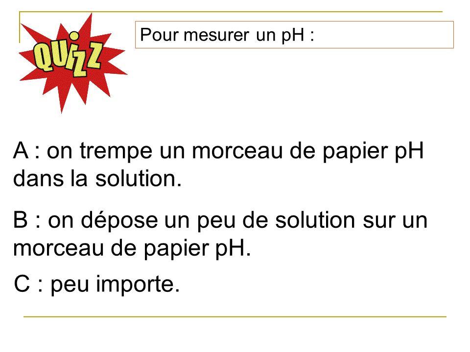 A : on trempe un morceau de papier pH dans la solution.