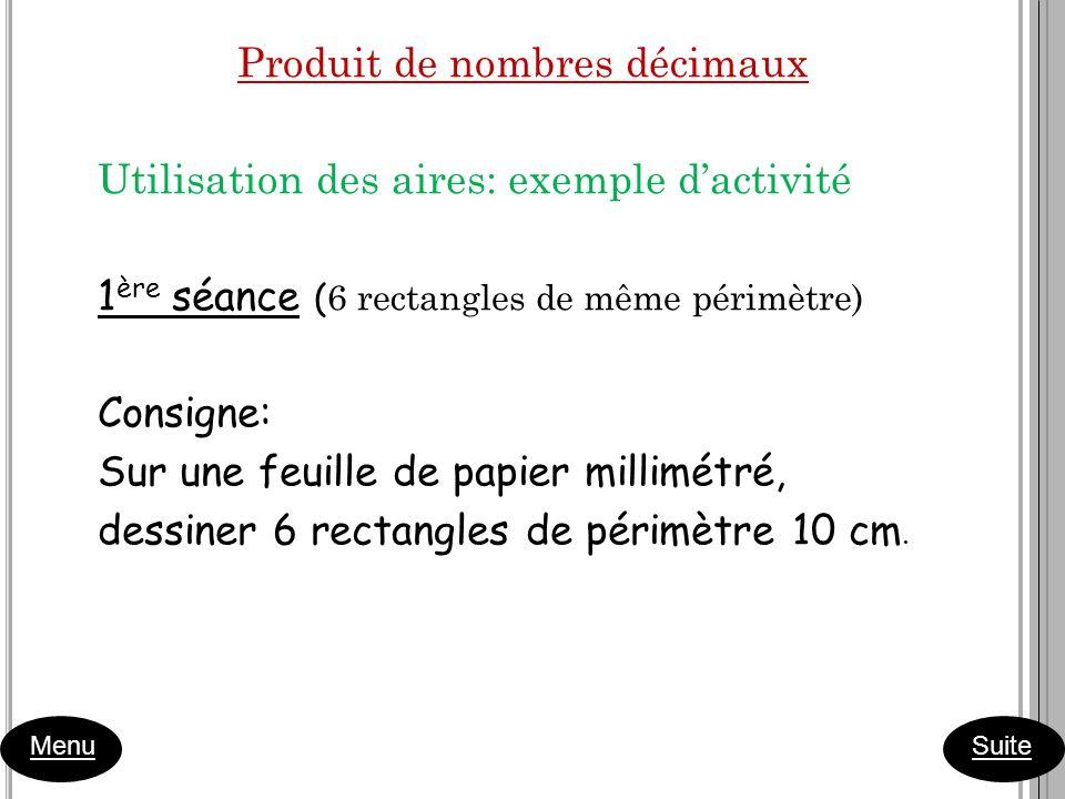 Produit de nombres décimaux Utilisation des aires: exemple d'activité 1ère séance (6 rectangles de même périmètre) Consigne: Sur une feuille de papier millimétré, dessiner 6 rectangles de périmètre 10 cm.