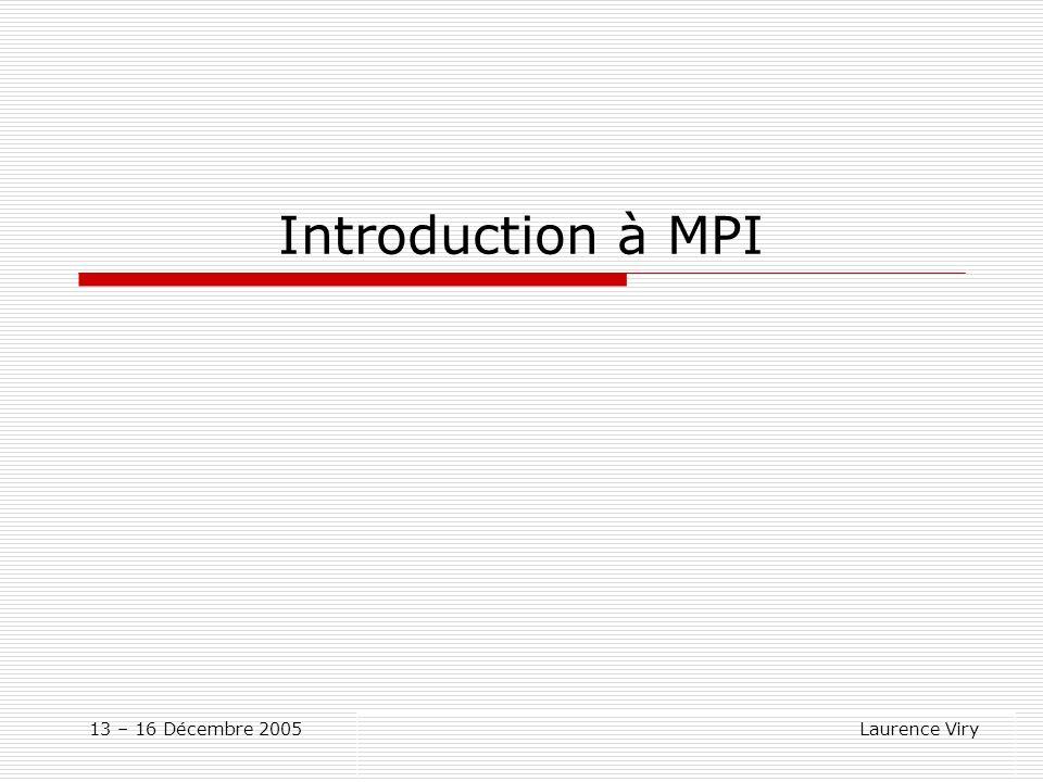 Introduction à MPI 13 – 16 Décembre 2005 Laurence Viry