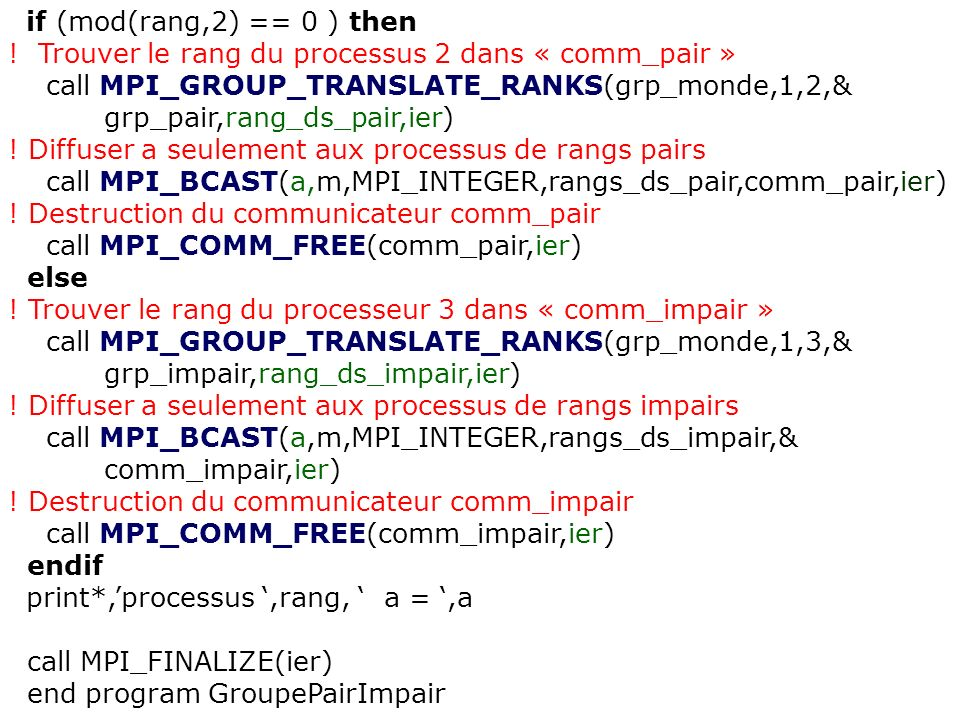 if (mod(rang,2) == 0 ) then! Trouver le rang du processus 2 dans « comm_pair » call MPI_GROUP_TRANSLATE_RANKS(grp_monde,1,2,&