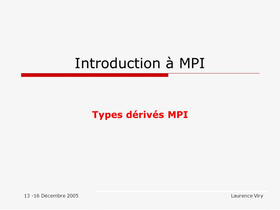 Introduction à MPI Types dérivés MPI 13 -16 Décembre 2005
