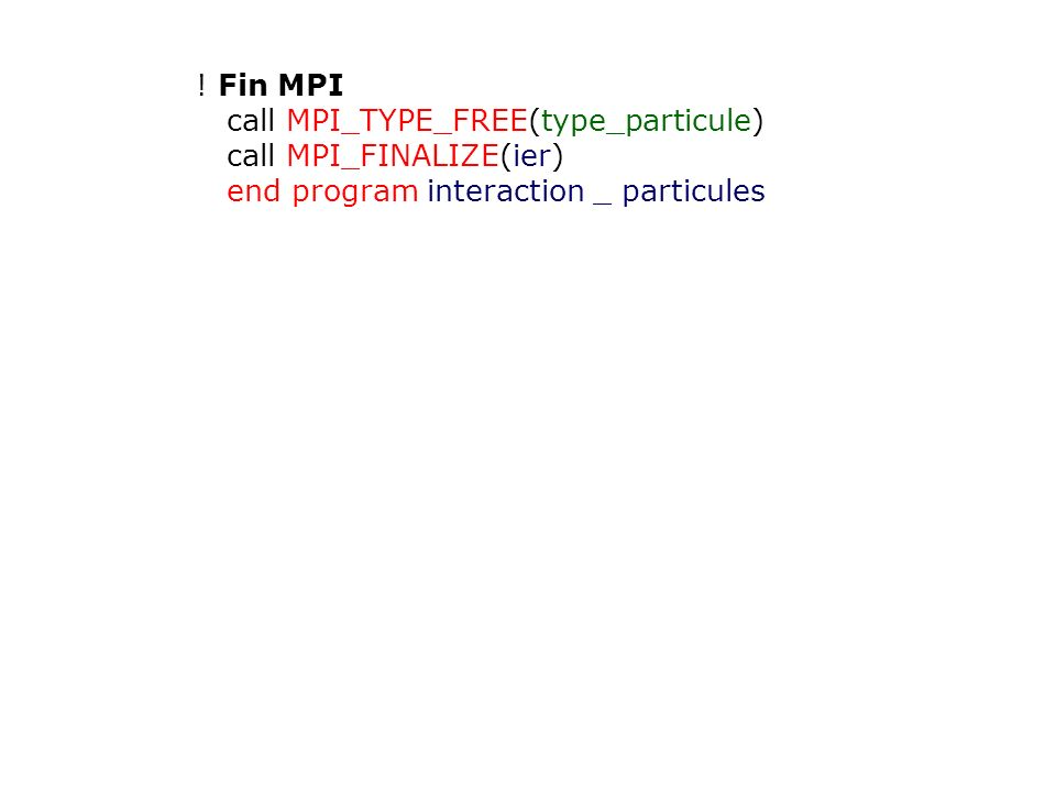 ! Fin MPI call MPI_TYPE_FREE(type_particule) call MPI_FINALIZE(ier) end program interaction _ particules.