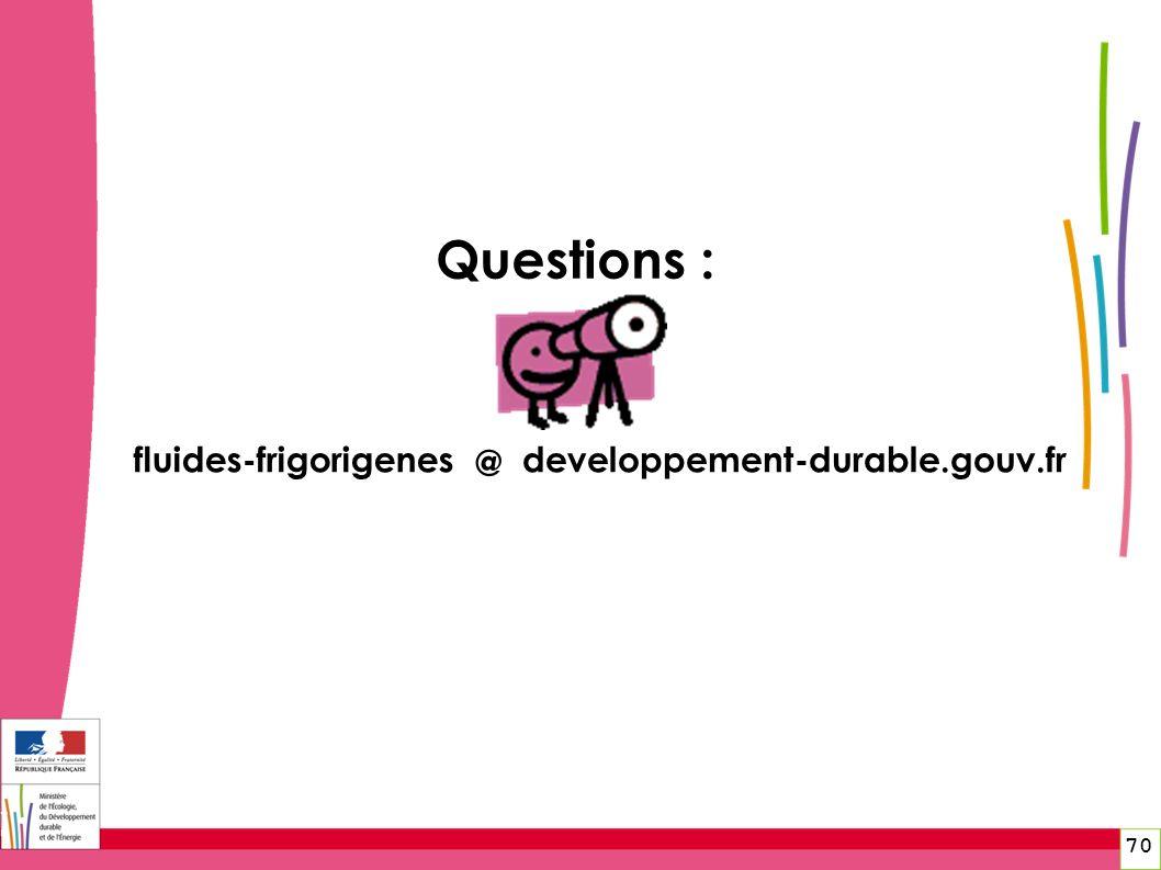 Questions : fluides-frigorigenes @ developpement-durable.gouv.fr 70 70