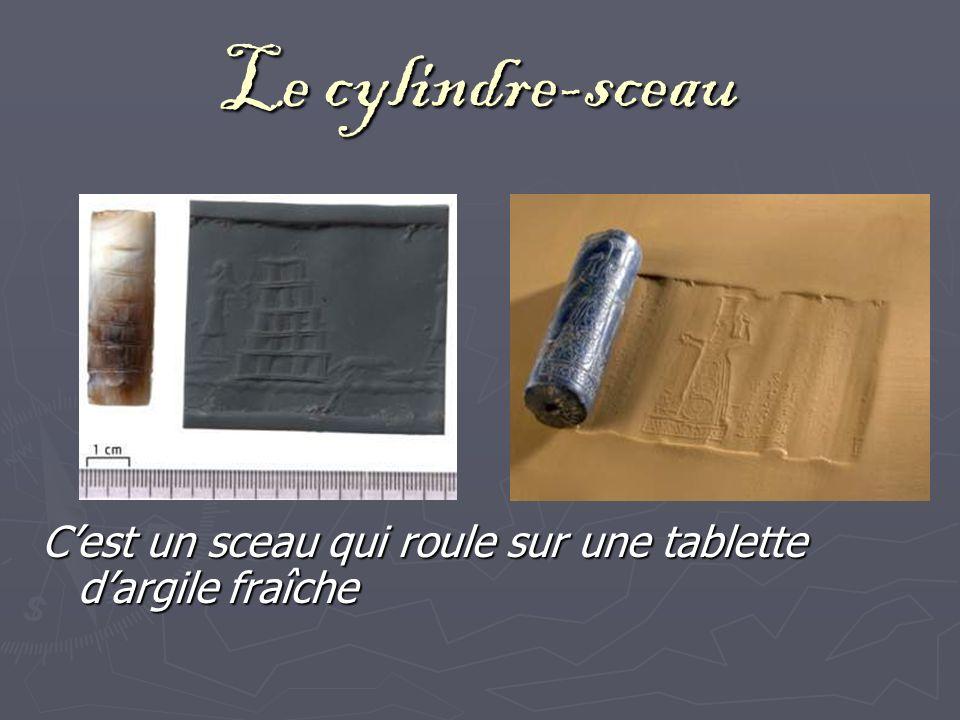 Le cylindre-sceau C'est un sceau qui roule sur une tablette d'argile fraîche