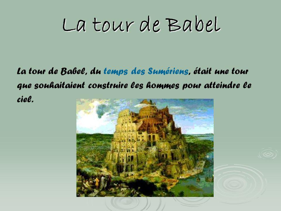 La tour de Babel La tour de Babel, du temps des Sumériens, était une tour. que souhaitaient construire les hommes pour atteindre le.