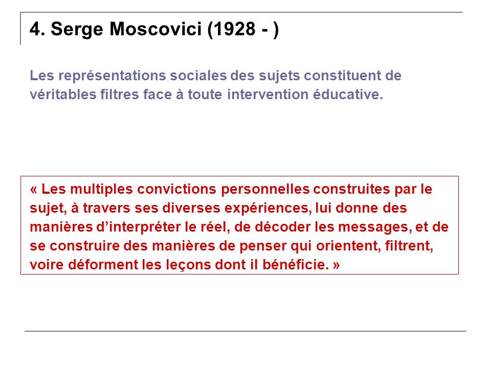 4. Serge Moscovici (1928 - ) Les représentations sociales des sujets constituent de. véritables filtres face à toute intervention éducative.