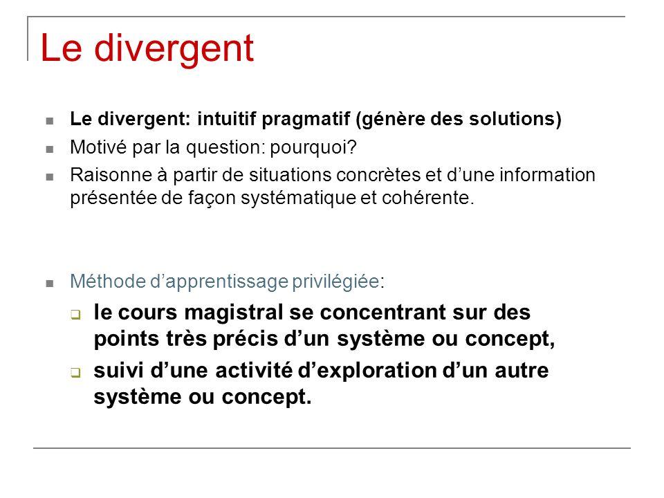 Le divergent Le divergent: intuitif pragmatif (génère des solutions) Motivé par la question: pourquoi