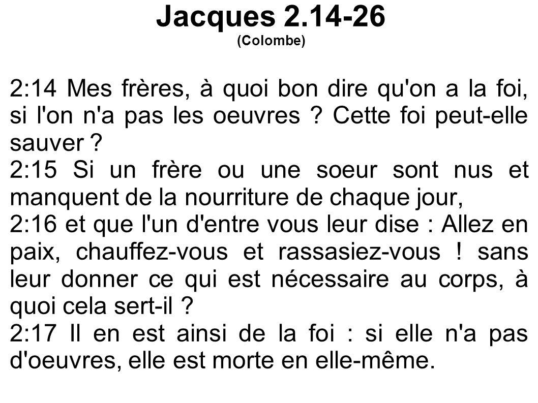 Jacques 2.14-26 (Colombe) 2:14 Mes frères, à quoi bon dire qu on a la foi, si l on n a pas les oeuvres Cette foi peut-elle sauver