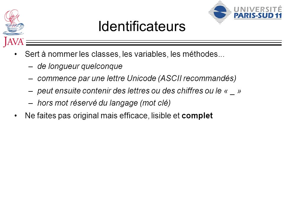 Identificateurs Sert à nommer les classes, les variables, les méthodes... de longueur quelconque.