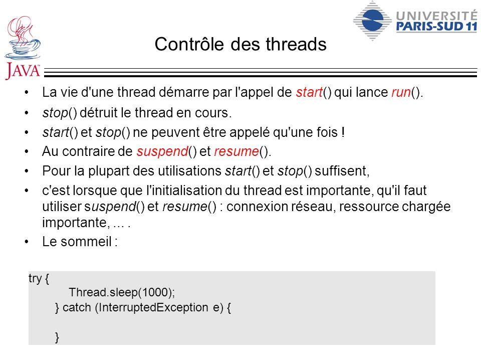 Contrôle des threads La vie d une thread démarre par l appel de start() qui lance run(). stop() détruit le thread en cours.