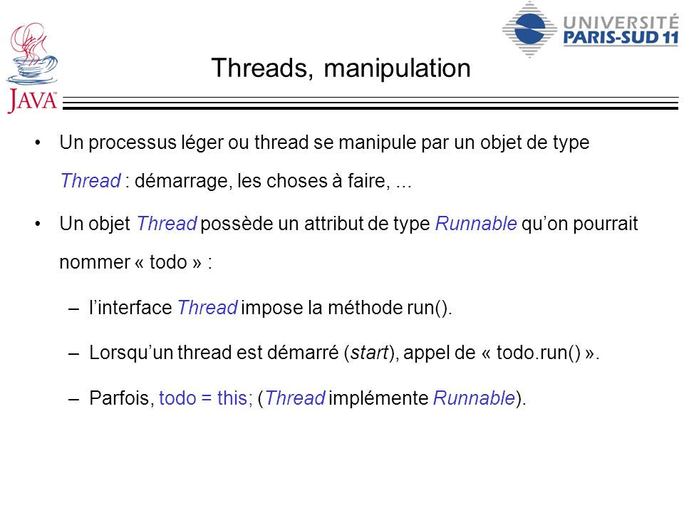 Threads, manipulation Un processus léger ou thread se manipule par un objet de type Thread : démarrage, les choses à faire, ...