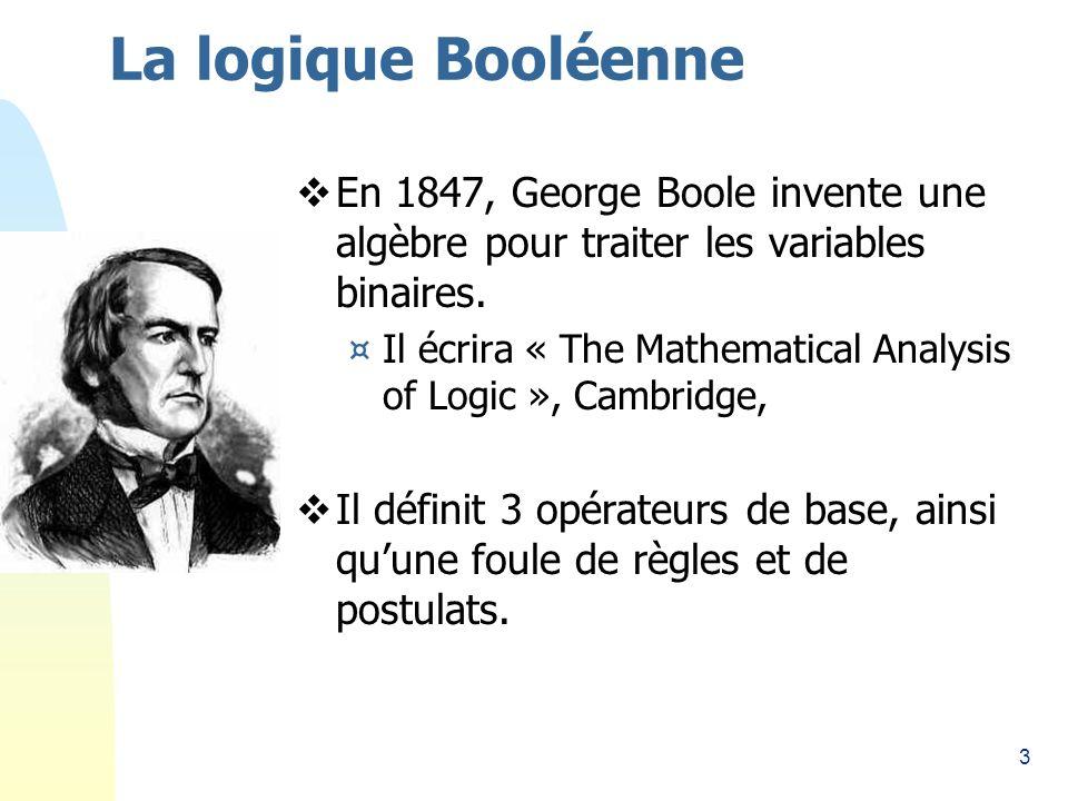 La logique Booléenne 26/03/2017. En 1847, George Boole invente une algèbre pour traiter les variables binaires.