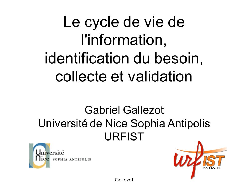 Le cycle de vie de l information, identification du besoin, collecte et validation Gabriel Gallezot Université de Nice Sophia Antipolis URFIST