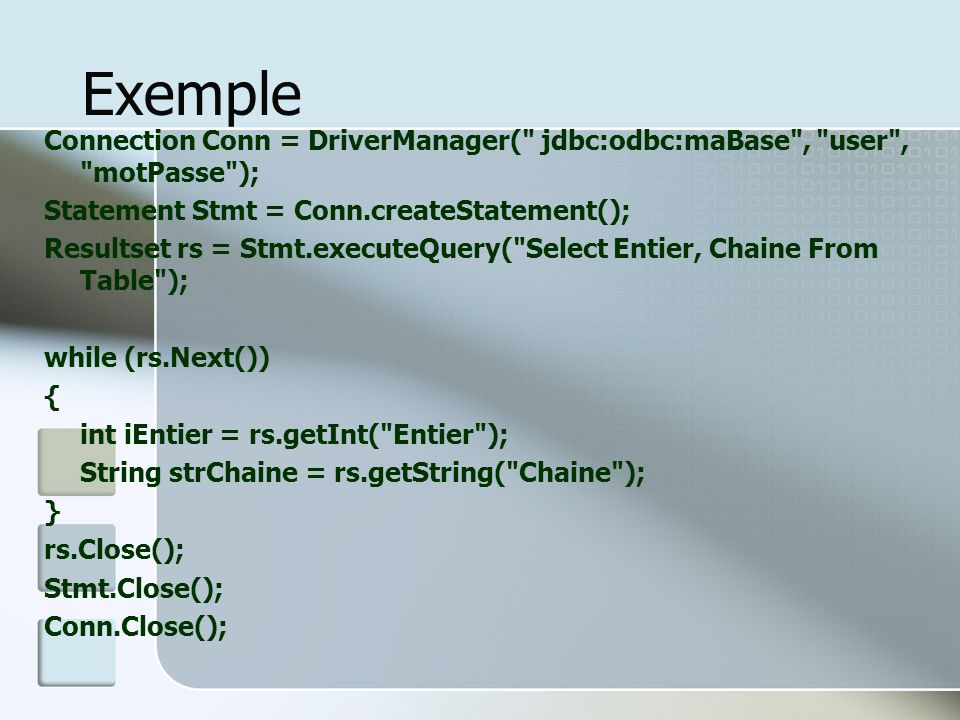 Exemple Connection Conn = DriverManager( jdbc:odbc:maBase , user , motPasse ); Statement Stmt = Conn.createStatement();
