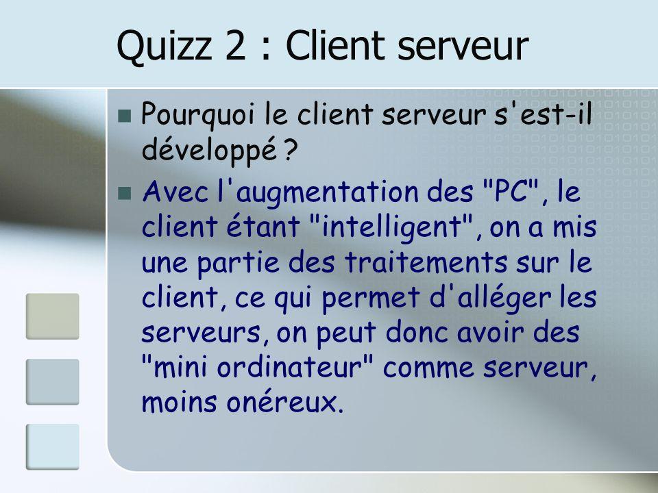 Quizz 2 : Client serveur Pourquoi le client serveur s est-il développé