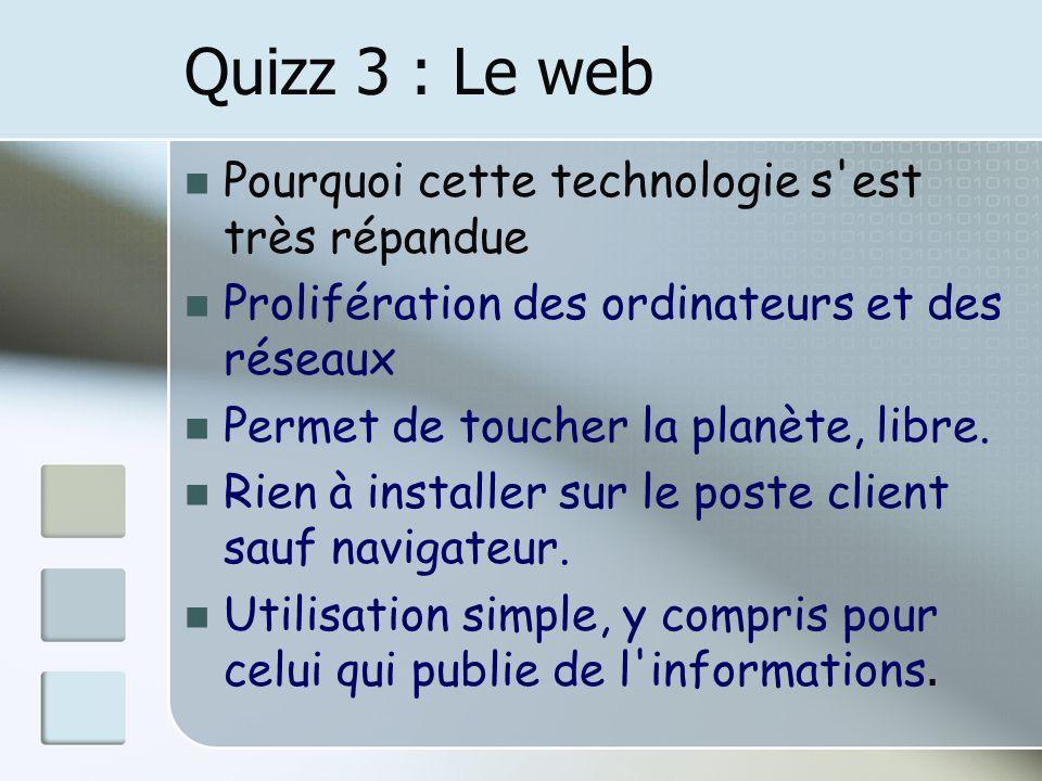 Quizz 3 : Le web Pourquoi cette technologie s est très répandue