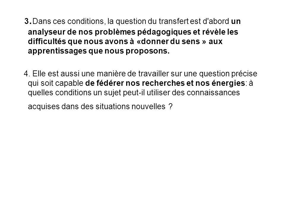 3.Dans ces conditions, la question du transfert est d abord un analyseur de nos problèmes pédagogiques et révèle les difficultés que nous avons à «donner du sens » aux apprentissages que nous proposons.