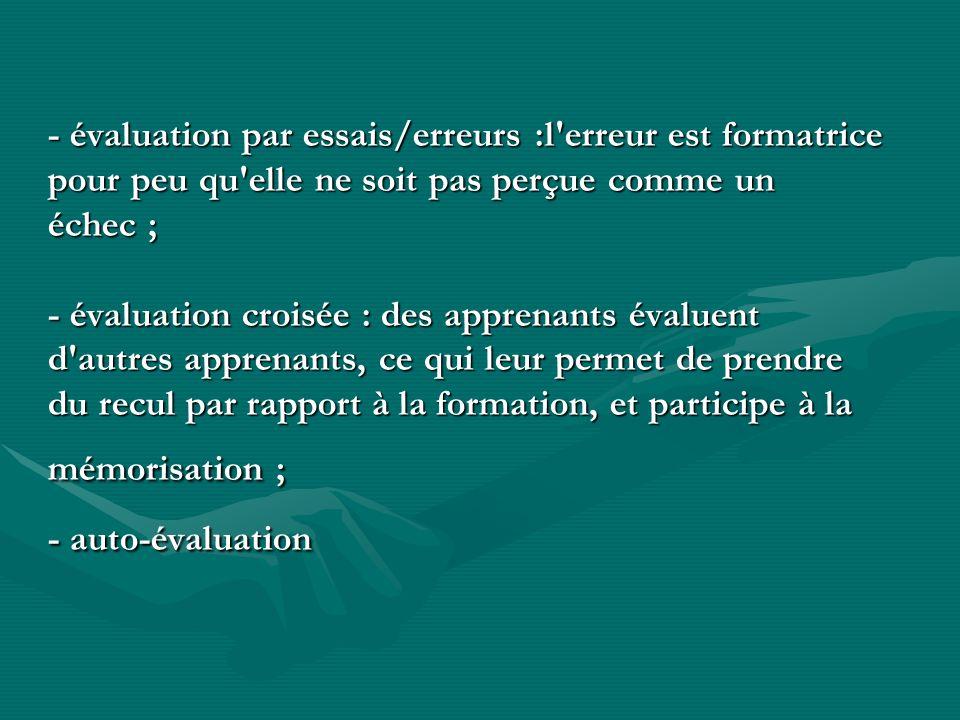 - évaluation par essais/erreurs :l erreur est formatrice pour peu qu elle ne soit pas perçue comme un échec ; - évaluation croisée : des apprenants évaluent d autres apprenants, ce qui leur permet de prendre du recul par rapport à la formation, et participe à la mémorisation ; - auto-évaluation