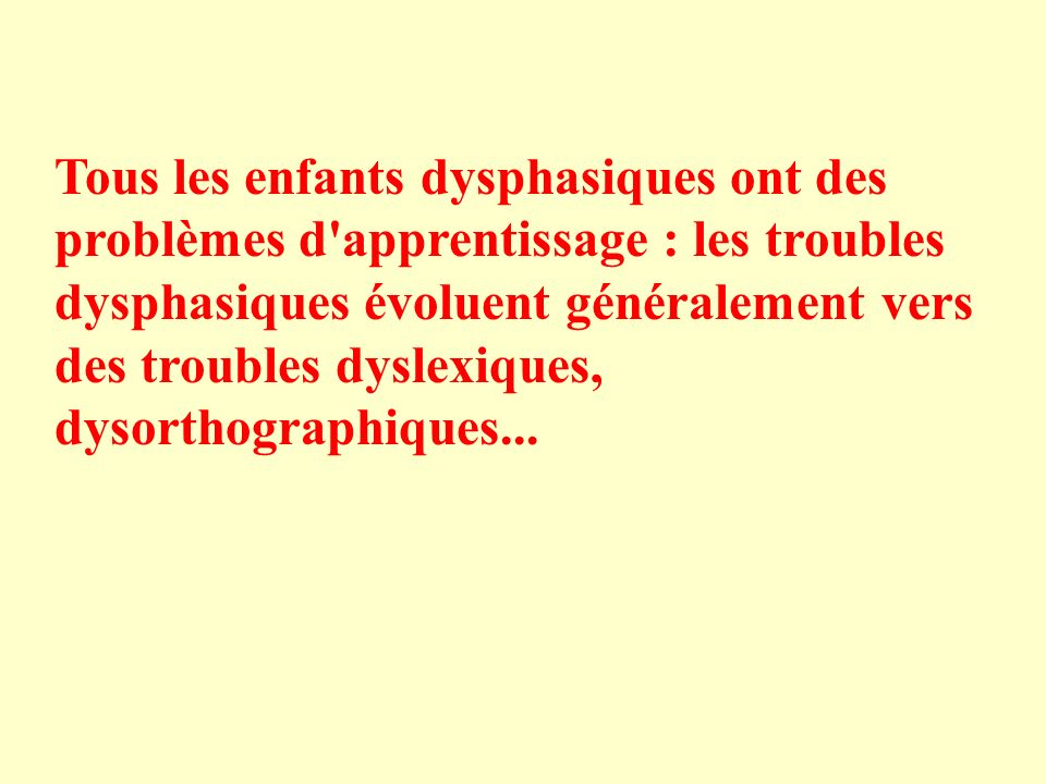 Tous les enfants dysphasiques ont des problèmes d apprentissage : les troubles dysphasiques évoluent généralement vers des troubles dyslexiques, dysorthographiques...