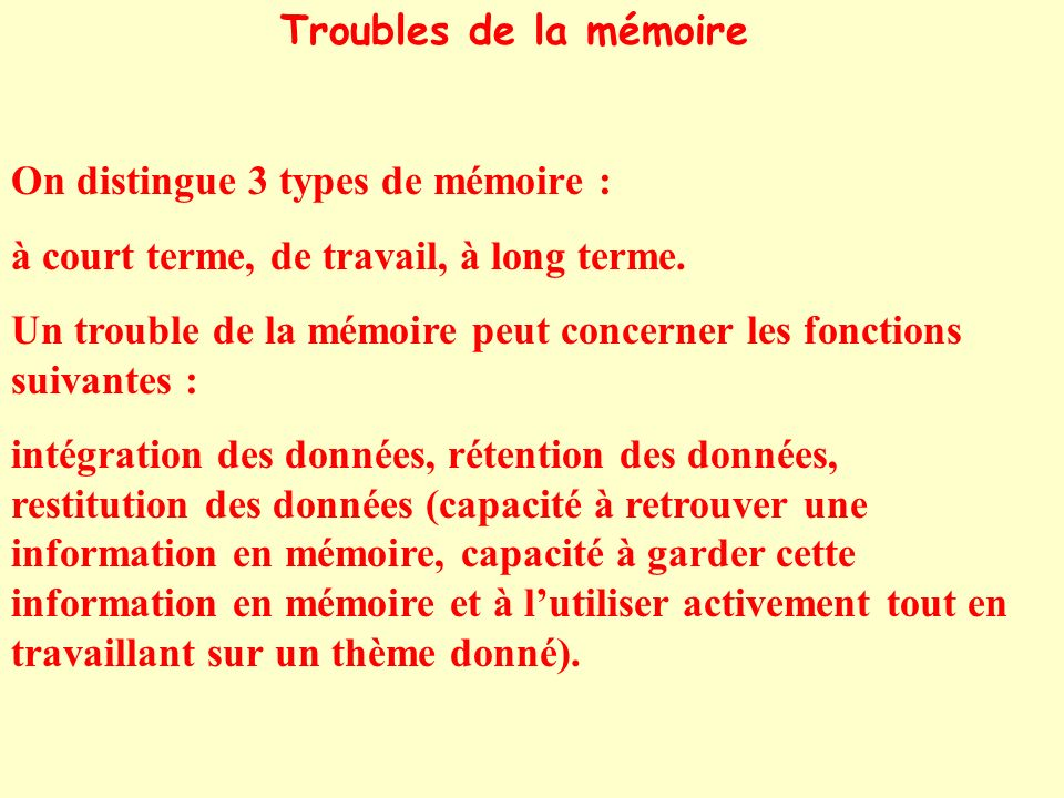 Troubles de la mémoire On distingue 3 types de mémoire : à court terme, de travail, à long terme.
