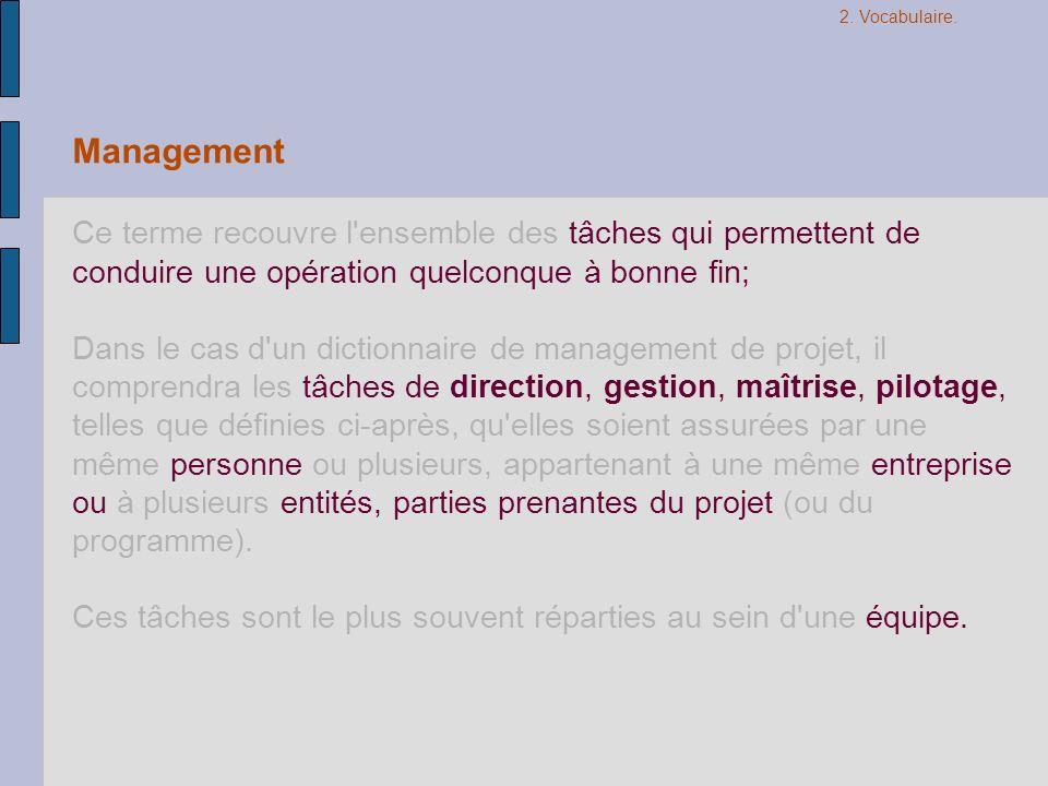 2. Vocabulaire. Management. Ce terme recouvre l ensemble des tâches qui permettent de conduire une opération quelconque à bonne fin;