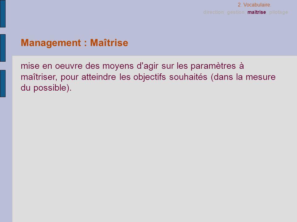 2. Vocabulaire.direction, gestion, maîtrise, pilotage. Management : Maîtrise.