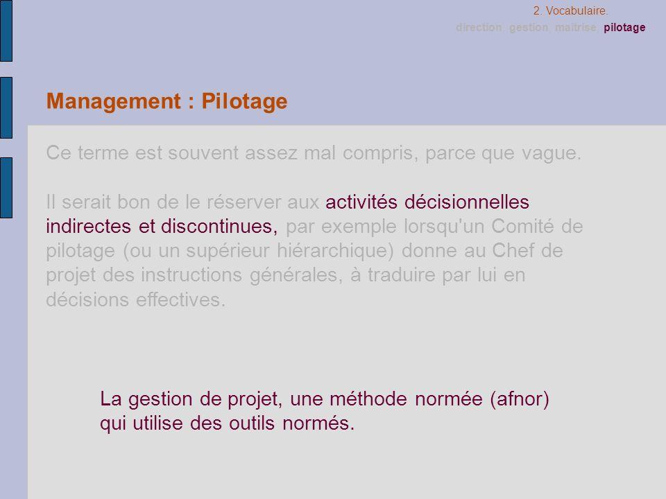 2. Vocabulaire.direction, gestion, maîtrise, pilotage. Management : Pilotage. Ce terme est souvent assez mal compris, parce que vague.