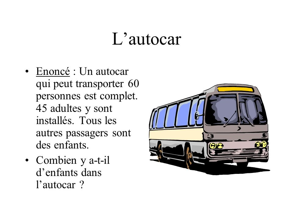 L'autocar Enoncé : Un autocar qui peut transporter 60 personnes est complet. 45 adultes y sont installés. Tous les autres passagers sont des enfants.