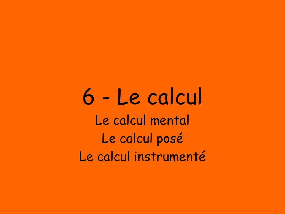6 - Le calcul Le calcul mental Le calcul posé Le calcul instrumenté