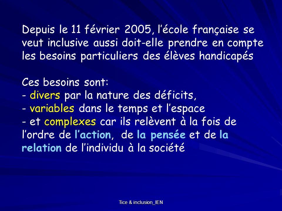 Depuis le 11 février 2005, l'école française se veut inclusive aussi doit-elle prendre en compte les besoins particuliers des élèves handicapés Ces besoins sont: - divers par la nature des déficits, - variables dans le temps et l'espace - et complexes car ils relèvent à la fois de l'ordre de l'action, de la pensée et de la relation de l'individu à la société